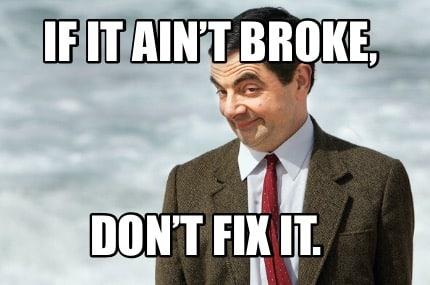 If It Ain't Brok, Don't Fix It